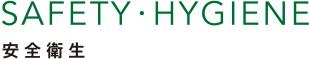 SAFETY・HYGIENE 安全衛生