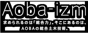 Aoba-izm 求められるのは「総合力」。そこにあるのは、AOBAの総合土木技術。